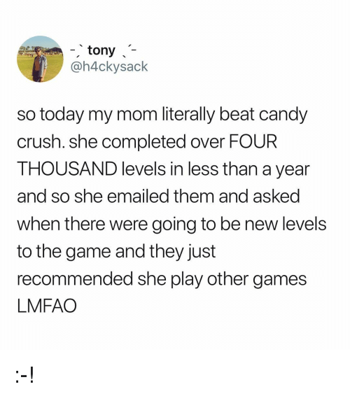 Candy Crush: tony  @h4ckysack  so today my mom literally beat candy  crush. she completed over FOUR  THOUSAND levels in less than a year  and so she emailed them and asked  when there were going to be new levels  to the game and they just  recommended she play other games  LMFAO :-!