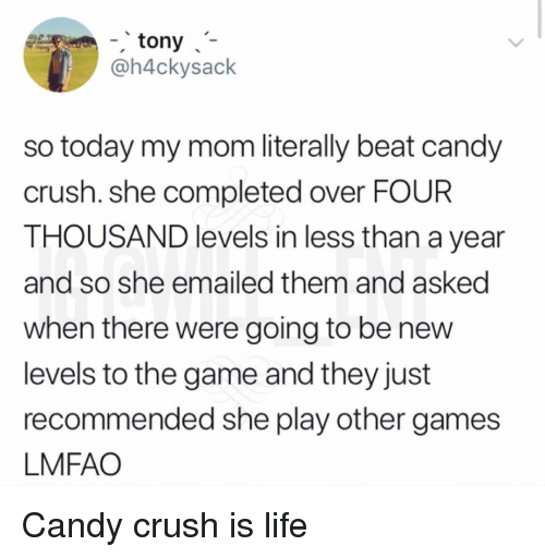 Candy Crush: -tony  @h4ckysack  so today my mom literally beat candy  crush. she completed over FOUR  THOUSAND levels in less than a year  and so she emailed them and asked  when there were going to be nevw  levels to the game and they just  recommended she play other games  LMFAO Candy crush is life