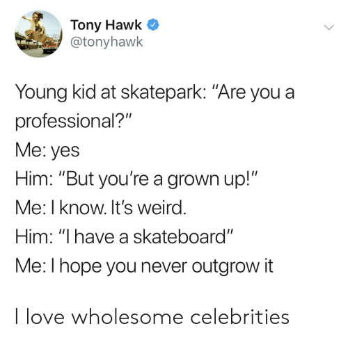 """Skateboarding: Tony Hawk C  @tonyhawk  Young kid at skatepark: """"Are you a  professional?""""  Me: yes  Him: """"But you're a grown up!""""  Me: I know. It's weird  Him: """"I have a skateboard""""  Me:l hope you never outgrow it I love wholesome celebrities"""