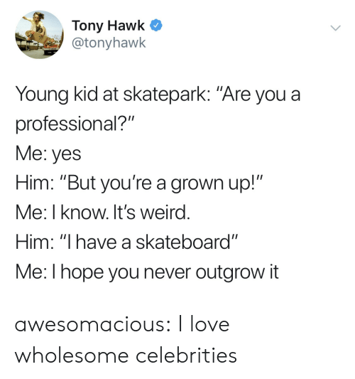 "Love, Skateboarding, and Tony Hawk: Tony Hawk C  @tonyhawk  Young kid at skatepark: ""Are you a  professional?""  Me: yes  Him: ""But you're a grown up!""  Me: I know. It's weird  Him: ""I have a skateboard""  Me:l hope you never outgrow it awesomacious:  I love wholesome celebrities"