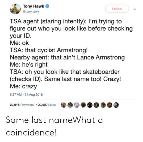 Hawkes: Tony Hawk  Follow  @tonyhawk  TSA agent (staring intently): l'm trying to  figure out who you look like before checking  your ID  Me: ok  TSA: that cyclist Armstrong!  Nearby agent: that ain't Lance Armstrong  Me: he's right  TSA: oh you look like that skateboarder  (checks ID). Same last name too! Crazy!  Me: crazy  8:27 AM-21 Aug 2018  22,615 Retweets 120,400 Likes Same last nameWhat a coincidence!