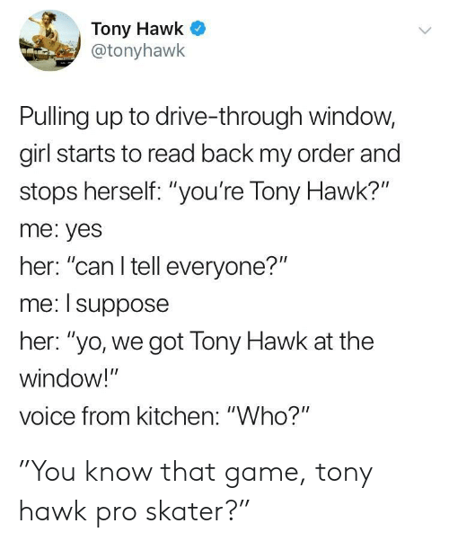 """Tony Hawk: Tony Hawk  @tonyhawk  Pulling up to drive-through window,  girl starts to read back my order and  stops herself: """"you're Tony Hawk?""""  me: yes  her: """"can I tell everyone?""""  me: I suppose  her: """"yo, we got Tony Hawk at the  window!""""  voice from kitchen: """"Who?"""" """"You know that game, tony hawk pro skater?"""""""