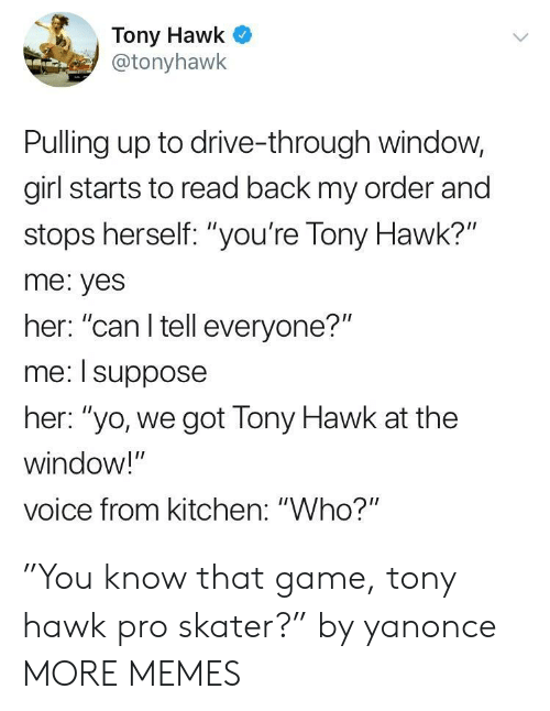 """Tony Hawk: Tony Hawk  @tonyhawk  Pulling up to drive-through window,  girl starts to read back my order and  stops herself: """"you're Tony Hawk?""""  me: yes  her: """"can I tell everyone?""""  me: I suppose  her: """"yo, we got Tony Hawk at the  window!""""  voice from kitchen: """"Who?"""" """"You know that game, tony hawk pro skater?"""" by yanonce MORE MEMES"""