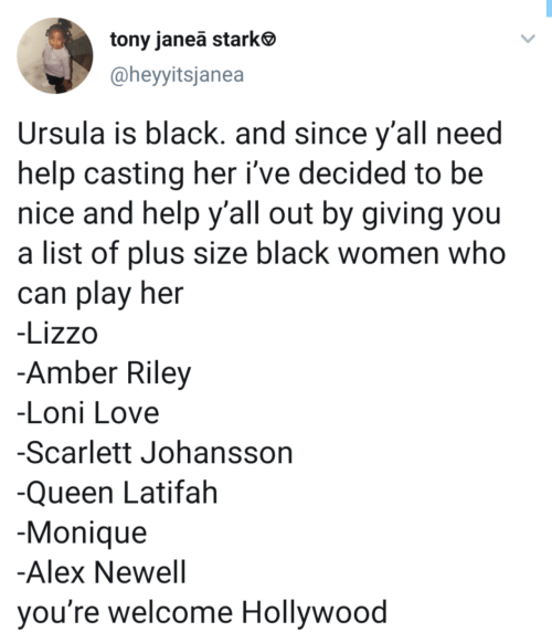 Queen Latifah, Love, and Scarlett Johansson: tony janea starke  @heyyitsjanea  Ursula is black. and since y'all need  help casting her i've decided to be  nice and help y'all out by giving you  a list of plus size black women who  can play her  -Lizzo  -Amber Riley  -Loni Love  -Scarlett Johansson  -Queen Latifah  -Monique  -Alex Newell  you're welcome Hollywood