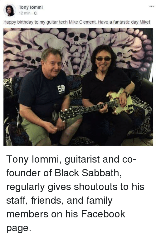 Birthday, Facebook, and Family: Tony lommi  12 min E  Happy birthday to my guitar tech Mike Clement. Have a fantastic day Mike! <p>Tony Iommi, guitarist and co-founder of Black Sabbath, regularly gives shoutouts to his staff, friends, and family members on his Facebook page.</p>