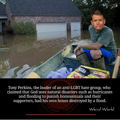 Hurrican: Tony Perkins, the leader of an anti-LGBT hate group, who  claimed that God uses natural disasters such as hurricanes  and flooding to punish homosexuals and their  supporters, had his own house destroyed by a flood.  Weird World