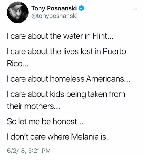 Puerto Rico: Tony Posnanski *  @tonyposnanski  I care about the water in Flint...  I care about the lives lost in Puerto  Rico...  I care about homeless Americans...  I care about kids being taken from  their mothers...  So let me be honest...  I don't care where Melania is.  6/2/18, 5:21 PM