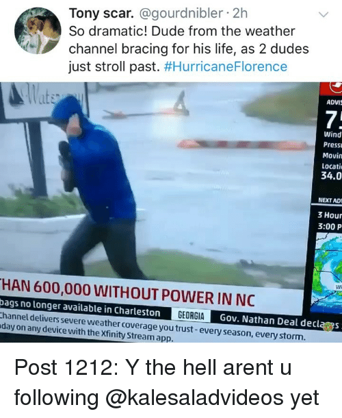 Weather Channel: Tony scar. @gourdnibler 2h  So dramatic! Dude from the weather  channel bracing for his life, as 2 dudes  just stroll past. #HurricaneFlorence  ADVI  7;  Wind  Press  Movin  Locati  34.0  NEXT AD  3 Hour  3:00 P  Wi  HAN 600,000 WITHOUT POWER IN NC  bags no longer available in Charleston  hannel delivers severe weather coverage you trust-every season, everystorm  day on any device with the Xfinity Stream app.  GEORGIAG  Gov. Nathan Deal declas Post 1212: Y the hell arent u following @kalesaladvideos yet