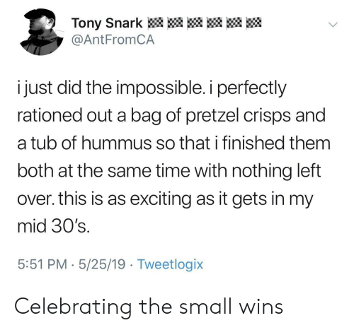 exciting: Tony Snark  @AntFromCA  i just did the impossible. i perfectly  rationed out a bag of pretzel crisps and  a tub of hummus so that i finished them  both at the same time with nothing left  over. this is as exciting as it gets in my  mid 30's.  5:51 PM 5/25/19 Tweetlogix Celebrating the small wins