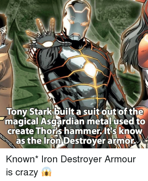 Asgardian: Tony Stark built a suit out of the  magical Asgardian metal used to  create Thors hammer. It's know  as the Iron Destroyer armor, Known* Iron Destroyer Armour is crazy 😱