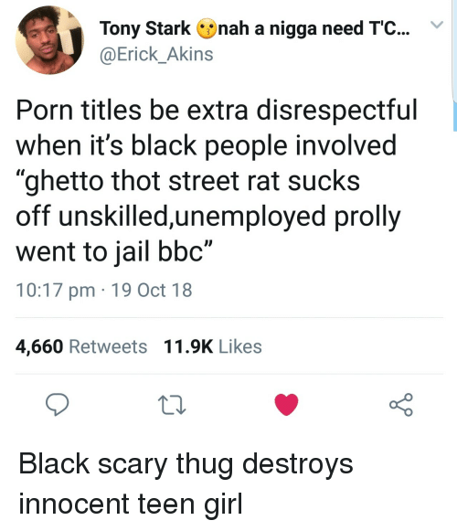 "Ghetto, Jail, and Thot: Tony Stark nah a nigga need T'C...Y  @Erick_Akins  Porn titles be extra disrespectful  when it's black people involved  ""ghetto thot street rat sucks  off unskilled,unemployed prolly  went to jail bbc""  10:17 pm 19 Oct 18  4,660 Retweets 11.9K Likes Black scary thug destroys innocent teen girl"