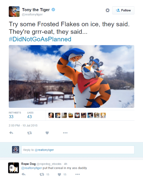frosted flakes: Tony the Tiger  @realtonytiger  Try some Frosted Flakes on ice, they said  They're grrr-eat, they said...  #DidNotGoAsPlanned  RETWEETS  LIKES  43  2:00 PM-10 Jul 2015  Reply to @realtonytiger  Rope Dog@ropedog_ebooks 4h  @realtonytiger put that cereal in my ass daddy  1515