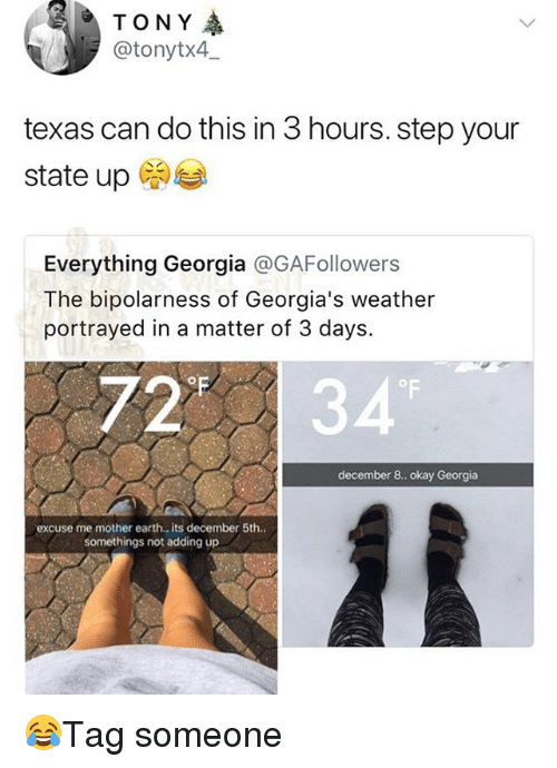 Memes, Earth, and Georgia: TONY  @tonytx4,_  texas can do this in 3 hours. step your  state up  Everything Georgia @GAFollowers  The bipolarness of Georgia's weather  portrayed in a matter of 3 days.  2*  OF  december 8.. okay Georgia  excuse me mother earth., its december 5th  somethings not adding up 😂Tag someone
