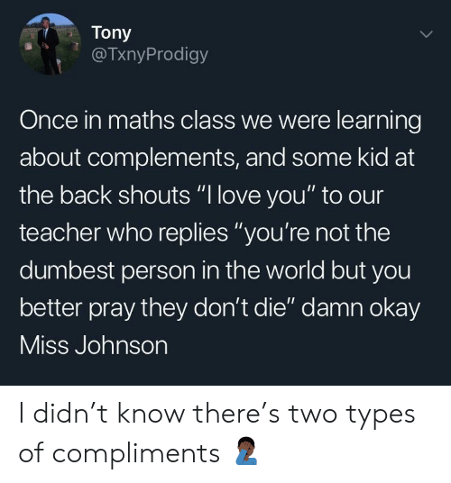 """Love, Teacher, and Okay: Tony  @TxnyProdigy  Once in maths class we were learning  about complements, and some kid at  the back shouts """"l love you"""" to our  teacher who replies """"you're not the  dumbest person in the world but you  better pray they don't die"""" damn okay  ISS Jonnson I didn't know there's two types of compliments 🤦🏿♂️"""