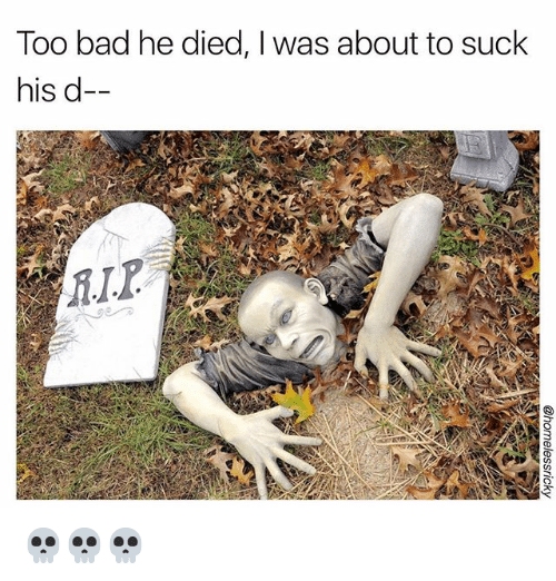 Too Badly: Too bad he died, I was about to suck  his d- 💀💀💀