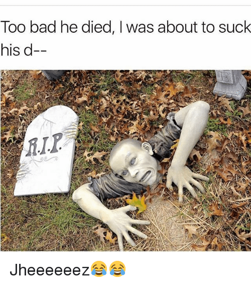 Too Badly: Too bad he died, I was about to suclk  his d Jheeeeeez😂😂