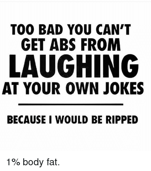 Too Badly: TOO BAD YOU CAN'T  GET ABS FROM  LAUGHING  AT YOUR OWN JOKES  BECAUSE I WOULD BE RIPPED 1% body fat.