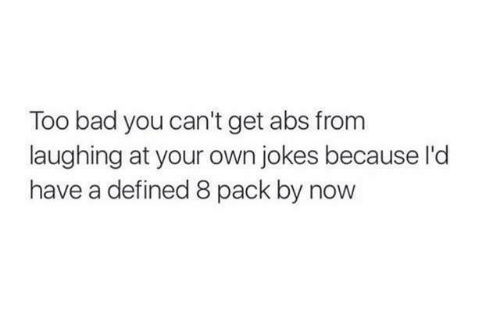 Too Badly: Too bad you can't get abs from  laughing at your own jokes because l'd  have a defined 8 pack by now