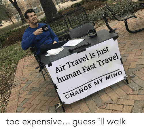 Too Expensive: too expensive... guess ill walk