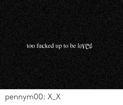 X X: too fucked up to be loved pennym00:  X_X