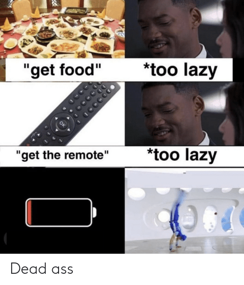 """remote: *too lazy  """"get food""""  too lazy  """"get the remote"""" Dead ass"""