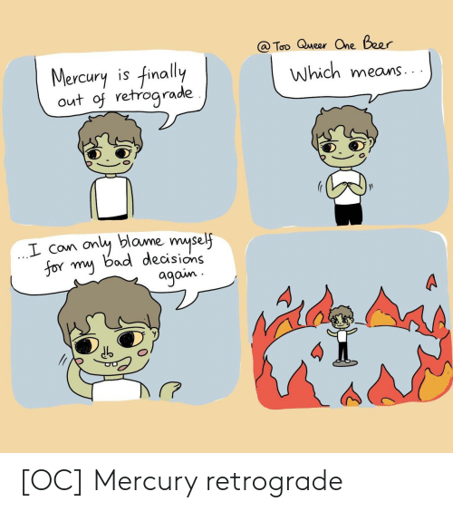 Bad, Beer, and Mercury: @ Too Queer One Beer  Mercury is finally  out of retrograde  Which means  only blame myself  for my bad decisions  agoin [OC] Mercury retrograde