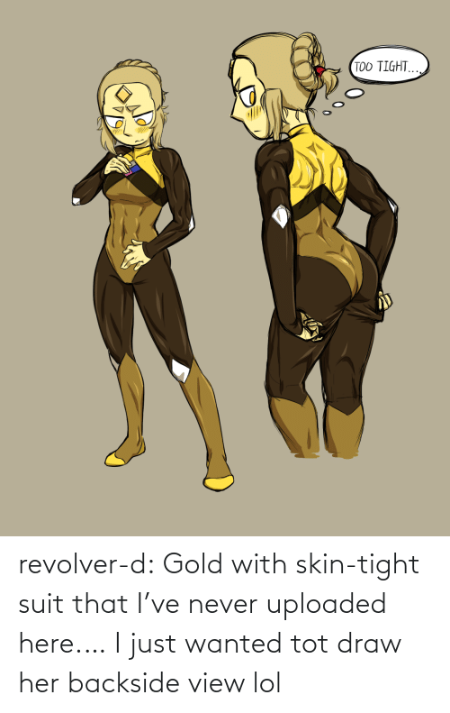 tight: TOO TIGHT. revolver-d:  Gold with skin-tight suit that I've never uploaded here.… I just wanted tot draw her backside view lol
