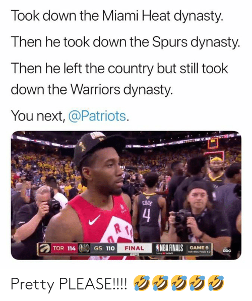 Spurs: Took down the Miami Heat dynasty.  Then he took down the Spurs dynasty.  Then he left the country but still took  down the Warriors dynasty.  You next, @Patriots  COOL  4  TOR 114  NBA FINALS  FINAL  GAME 6  TOR Wi Fals 4-2  GS 110  abc Pretty PLEASE!!!! 🤣🤣🤣🤣🤣