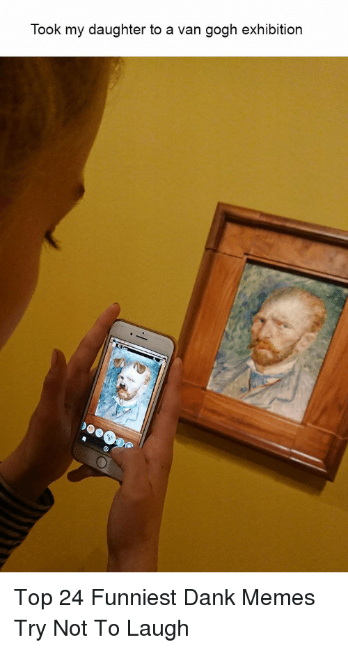 try not to laugh: Took my daughter to a van gogh exhibition Top 24 Funniest Dank Memes Try Not To Laugh