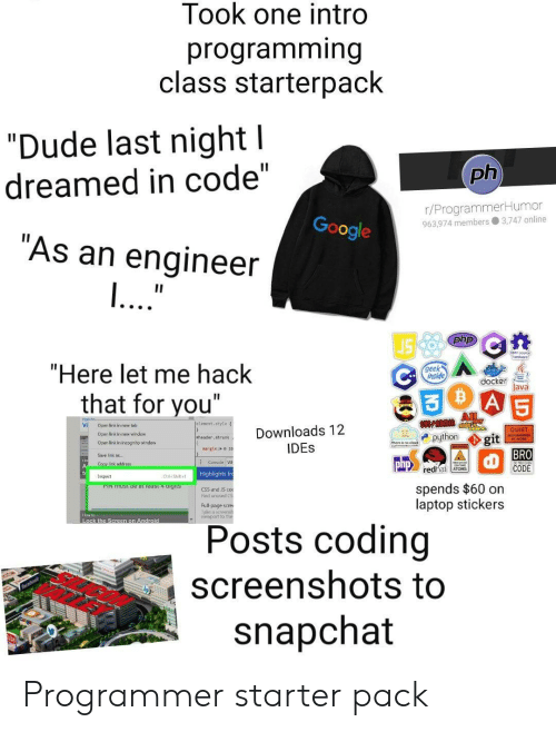 "Stickers: Took one intro  programming  class starterpack  ""Dude last night l  ph  dreamed in code""  r/ProgrammerHumor  963.974 members 3,747 online  Google  ""As an engineer  ...""  II  php  ""Here let me hack  geek  inside  docker  Java  A 5  that for you""  All  Jelenent. style  Vi  Open link in new tab  Downloads 12  IDES  QUIET  Oper link in new windew  python  git  BRO  CODE  eheader, shrunk  Open link in incognito window  nargin: o20  Save link as..  Consale W  php  Copy link address  redhat ATOMS  Highlights fr  Inspect  Ctri-Shiht  spends $60 on  laptop stickers  PIN TUST De at ieast 4 aigits  CSS and S co  Find unused CS  Full-page scre  ake a sceensh  viewport to ther  How to  Lock the Screen on Android  Posts coding  screenshots to  snapchat Programmer starter pack"