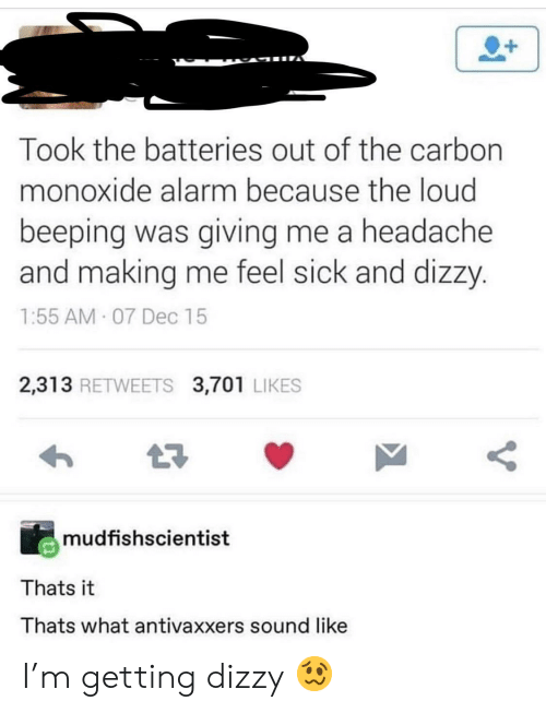 Alarm, Sick, and Carbon: Took the batteries out of the carbon  monoxide alarm because the loud  beeping was giving me a headache  and making me feel sick and dizzy.  1:55 AM 07 Dec 15  2,313 RETWEETS 3,701 LIKES  mudfishscientist  Thats it  Thats what antivaxxers sound like  V I'm getting dizzy 🥴