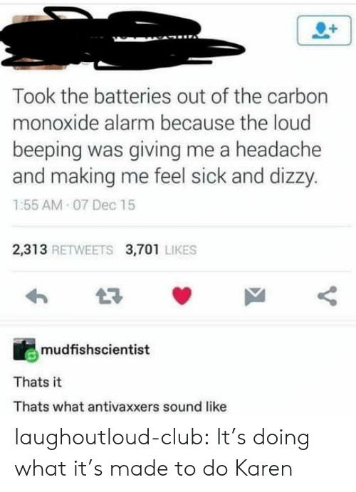 sound: Took the batteries out of the carbon  monoxide alarm because the loud  beeping was giving me a headache  and making me feel sick and dizzy.  1:55 AM 07 Dec 15  2,313 RETWEETS 3,701 LIKES  mudfishscientist  Thats it  Thats what antivaxxers sound like laughoutloud-club:  It's doing what it's made to do Karen