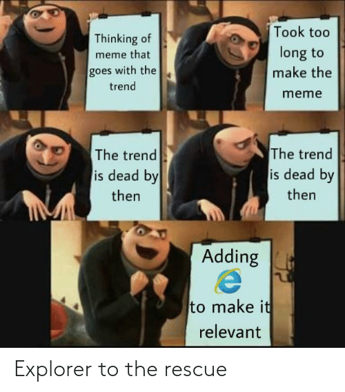 Meme That: Took too  Thinking of  long to  meme that  goes with the  make the  trend  meme  The trend  is dead by  The trend  is dead by  then  then  Adding  to make it  relevant Explorer to the rescue