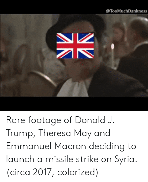 Emmanuel Macron: TooMuchDankness Rare footage of Donald J. Trump, Theresa May and Emmanuel Macron deciding to launch a missile strike on Syria. (circa 2017, colorized)