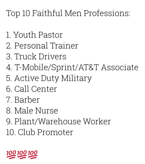Warehouse: Top 10 Faithful Men Professions:  1. Youth Pastor  2. Personal Trainer  3. Truck Drivers  4. T-Mobile/Sprint/AT&T Associate  5. Active Duty Military  6. Call Center  7. Barber  8. Male Nurse  9. Plant/Warehouse Worker  10. Club Promoter 💯💯💯