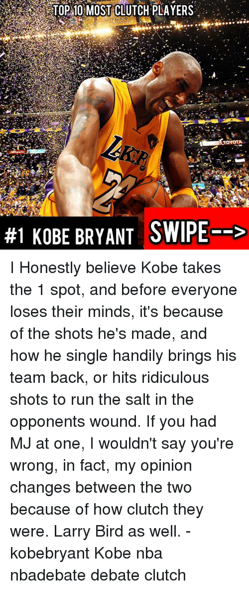 Clutchness: TOP 10 MOST CLUTCH PLAYERS  TOYOTA  #1 KOBE BRYANT SWIPE--> I Honestly believe Kobe takes the 1 spot, and before everyone loses their minds, it's because of the shots he's made, and how he single handily brings his team back, or hits ridiculous shots to run the salt in the opponents wound. If you had MJ at one, I wouldn't say you're wrong, in fact, my opinion changes between the two because of how clutch they were. Larry Bird as well. - kobebryant Kobe nba nbadebate debate clutch