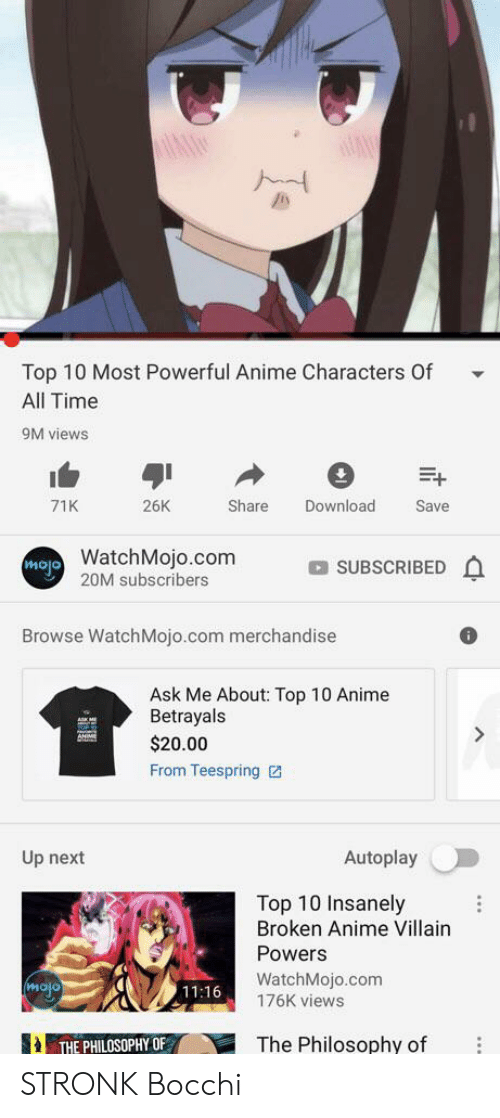 Most Powerful Anime Characters: Top 10 Most Powerful Anime Characters 0f  All Time  9M views  26K  Share  Download  71K  Save  WatchMojo.com  olow  20M subscribers  SUBSCRIBED  Browse WatchMojo.com merchandise  Ask Me About: Top 10 Anime  Betrayals  $20.00  From Teespring  Autoplay  Up next  Top 10 Insanely  Broken Anime Villain  Powers  WatchMojo.com  176K views  molo  11:16  THE PHILOSOPHY OF  The Philosophy of STRONK Bocchi