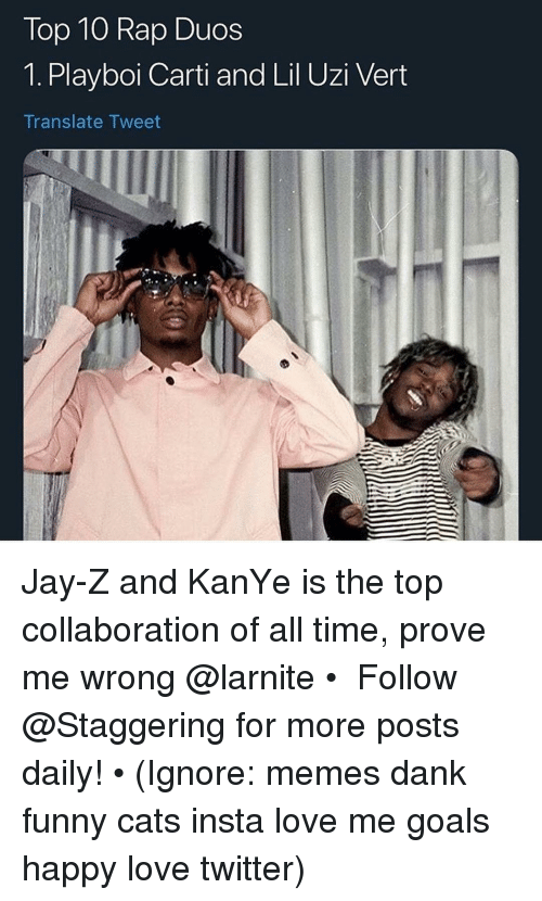 Cats, Dank, and Funny: Top 10 Rap Duos  1. Playboi Carti and Lil Uzi Vert  Translate Tweet Jay-Z and KanYe is the top collaboration of all time, prove me wrong @larnite • ➫➫➫ Follow @Staggering for more posts daily! • (Ignore: memes dank funny cats insta love me goals happy love twitter)
