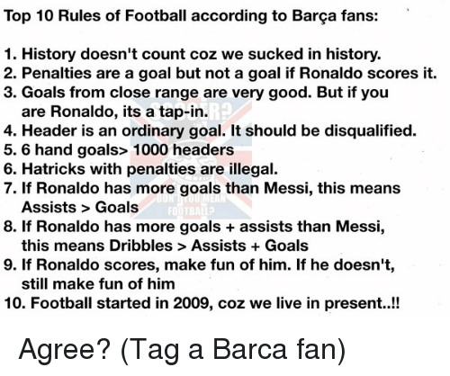 we suck: Top 10 Rules of Football according to Barga fans:  1. History doesn't count coz we sucked in history.  2. Penalties are a goal but not a goal if Ronaldo scores it.  3. Goals from close range are very good. But if you  are Ronaldo, its a tap-in.  4. Header is an ordinary goal. It should be disqualified.  5.6 hand goals> 1000 headers  6. Hatricks with penalties are illegal.  7. If Ronaldo has more goals than Messi, this means  Assists Goals  FOOTBALL?  8. If Ronaldo has more goals assists than Messi,  this means Dribbles Assists Goals  9. If Ronaldo scores, make fun of him. If he doesn't  still make fun of him  10. Football started in 2009, coz we live in present..!! Agree? (Tag a Barca fan)