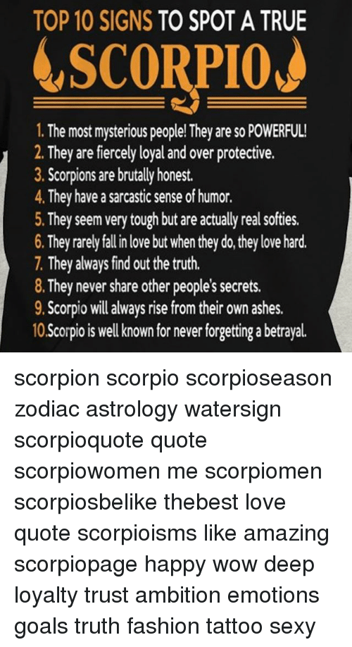 love quote: TOP 10 SIGNS TO SPOT A TRUE  SCORPIOJ  1. The most mysterious people! They are so POWERFUL  2. They are fiercely loyal and over protective  . Scorpions are brutally honest.  4. They have a sarcastic sense of humor.  5. They seem very tough but are actually real softies.  6. They rarely fall in love but when they do, they love hard.  7. They always find out the truth.  8. They never share other people's secrets.  9. Scorpio will always rise from theiron ashes.  10 Scorpio is well known for never forgetting a betrayal scorpion scorpio scorpioseason zodiac astrology watersign scorpioquote quote scorpiowomen me scorpiomen scorpiosbelike thebest love quote scorpioisms like amazing scorpiopage happy wow deep loyalty trust ambition emotions goals truth fashion tattoo sexy
