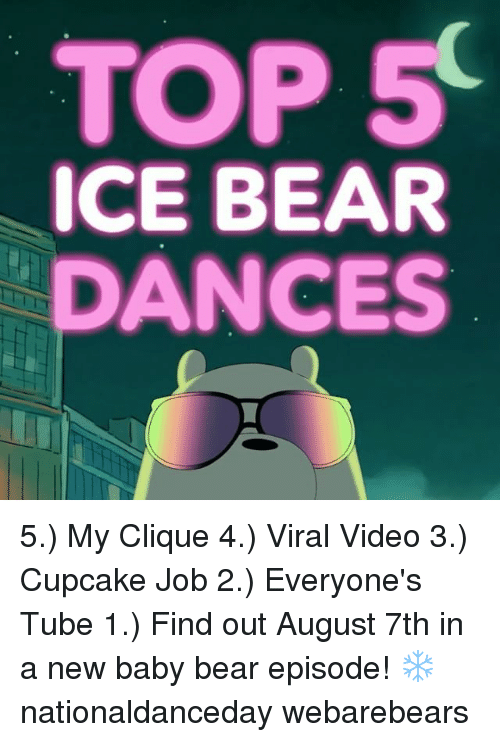 Clique, Memes, and Bear: TOP 5  ICE BEAR  DANCES 5.) My Clique 4.) Viral Video 3.) Cupcake Job 2.) Everyone's Tube 1.) Find out August 7th in a new baby bear episode! ❄️ nationaldanceday webarebears