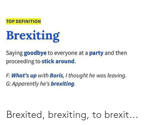 Apparently, Party, and Definition: TOP DEFINITION  Brexiting  Saying goodbye to everyone at a party and then  proceeding to stick around.  F: What's up with Boris, I thought he was leaving.  G: Apparently he's brexiting. Brexited, brexiting, to brexit...