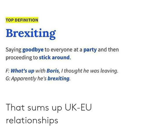 Apparently, Party, and Reddit: TOP DEFINITION  Brexiting  Saying goodbye to everyone at a party and then  proceeding to stick around.  F: What's up with Boris, I thought he was leaving.  G: Apparently he's brexiting. That sums up UK-EU relationships