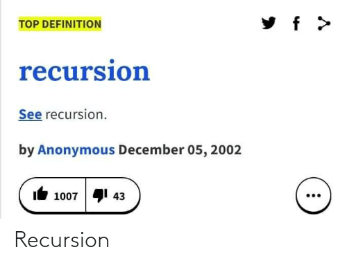 Anonymous: TOP DEFINITION  recursion  See recursion.  by Anonymous December 05, 2002  41 43  1007 Recursion