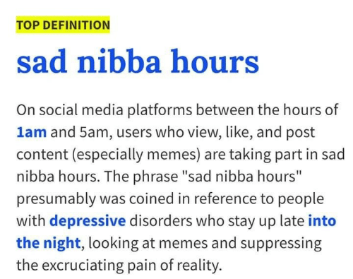 "Up Late: TOP DEFINITION  sad nibba hours  On social media platforms between the hours of  1am and 5am, users who view, like, and post  content (especially memes) are taking part in sad  nibba hours. The phrase ""sad nibba hours""  presumably was coined in reference to people  with depressive disorders who stay up late into  the night, looking at memes and suppressing  the excruciating pain of reality."