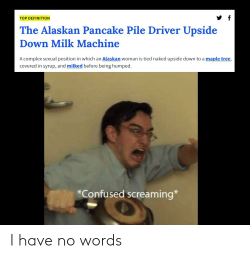 Complex, Confused, and Definition: TOP DEFINITION  The Alaskan Pancake Pile Driver Upside  Down Milk Machine  A complex sexual position in which an Alaskan woman is tied naked upside down to a maple tree,  covered in syrup, and milked before being humped  *Confused screaming* I have no words