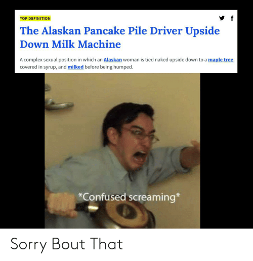 Complex, Confused, and Reddit: TOP DEFINITION  The Alaskan Pancake Pile Driver Upside  Down Milk Machine  A complex sexual position in which an Alaskan woman is tied naked upside down to a maple tree,  covered in syrup, and milked before being humped  *Confused screaming* Sorry Bout That