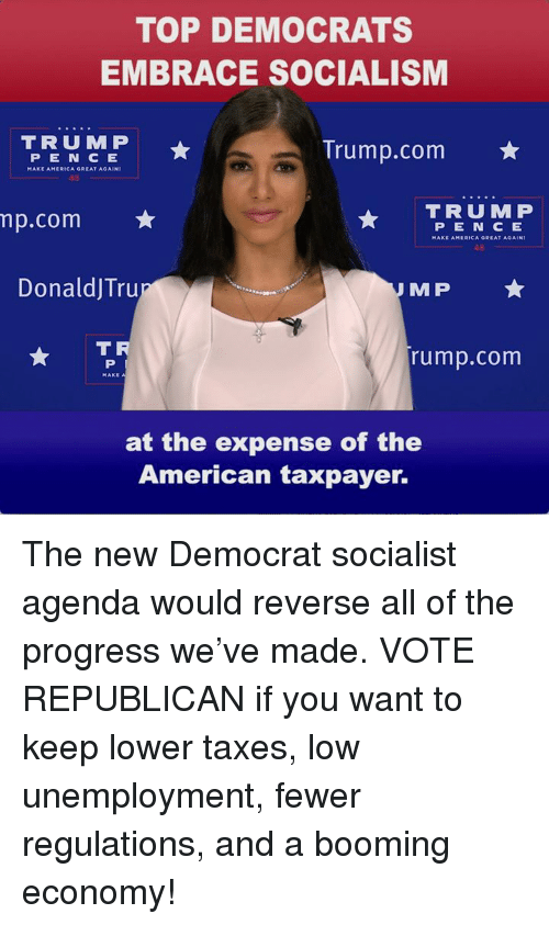America, Taxes, and American: TOP DEMOCRATS  EMBRACE SOCIALISM  Trump.com  P E N C E  MAKE AMERICA GREAT AGAINI  15  mp.com  TRUMP  PEN C E  MAKE AMERICA GREAT AGAIN  45  DonaldJTru  MP  T R  rump.com  at the expense of the  American taxpayer. The new Democrat socialist agenda would reverse all of the progress we've made. VOTE REPUBLICAN if you want to keep lower taxes, low unemployment, fewer regulations, and a booming economy!