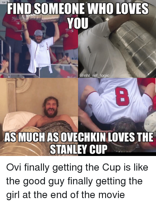 stanley cup: TOP  FIND SOMEONE WHO LOVES  YOU  @nhl ref logic  8  AS MUCH AS OVECHKIN LOVES THE  STANLEY CUP Ovi finally getting the Cup is like the good guy finally getting the girl at the end of the movie