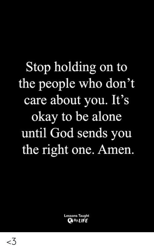 holding-on: top holding on to  the people who don't  care about you. It's  okay to be alone  until God sends you  the right one. Amen.  Lessons Taught  By LIFE <3